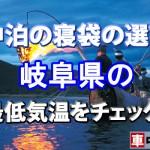 【車中泊の寝袋の選び方】岐阜県の最低気温をチェック!